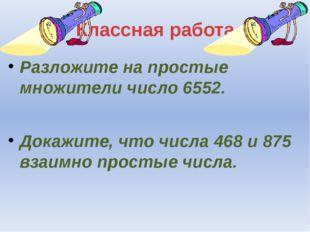 Классная работа Разложите на простые множители число 6552. Докажите, что числ