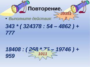 Повторение. Выполните действия: 343 * ( 324378 : 54 – 4862 ) + 777 18408 : (