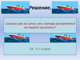 Решение. Сколько раз за сутки эти катера встретятся на первой пристани? 24 :
