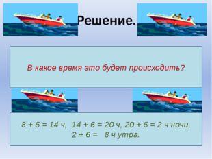 Решение. В какое время это будет происходить? 8 + 6 = 14 ч, 14 + 6 = 20 ч, 20