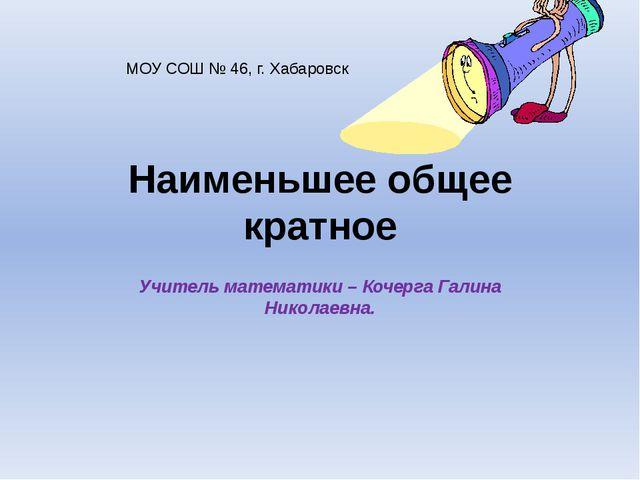 Наименьшее общее кратное Учитель математики – Кочерга Галина Николаевна. МОУ...