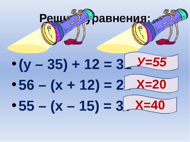 Решите уравнения: (у – 35) + 12 = 32 56 – (х + 12) = 24 55 – (х – 15) = 30 Х=...