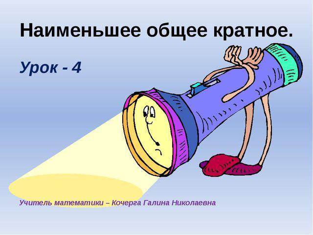 Наименьшее общее кратное. Урок - 4 Учитель математики – Кочерга Галина Никола...
