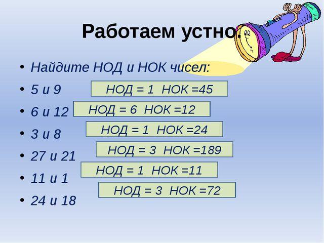 Работаем устно. Найдите НОД и НОК чисел: 5 и 9 6 и 12 3 и 8 27 и 21 11 и 1 24...