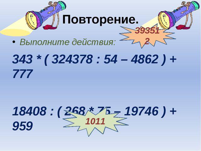 Повторение. Выполните действия: 343 * ( 324378 : 54 – 4862 ) + 777 18408 : (...