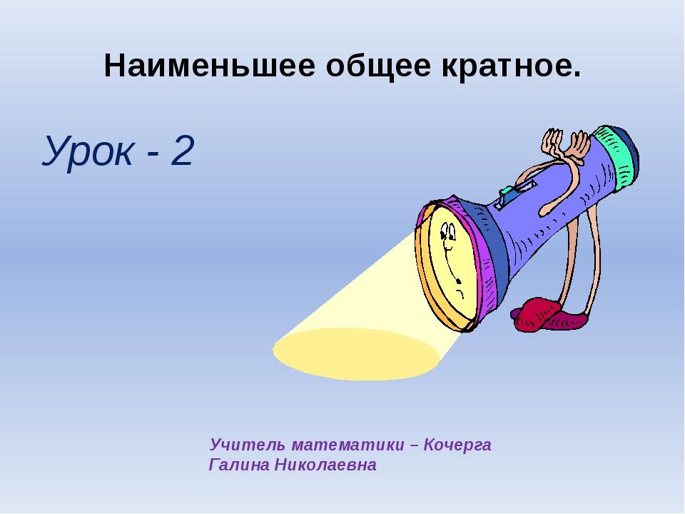 Наименьшее общее кратное. Урок - 2 Учитель математики – Кочерга Галина Никола...