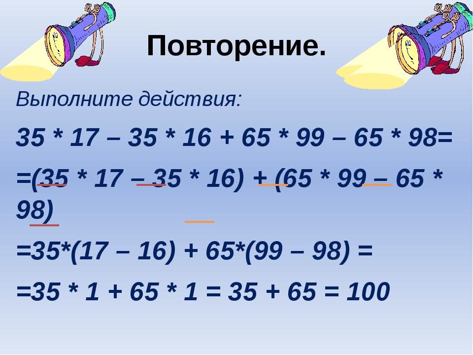 Повторение. Выполните действия: 35 * 17 – 35 * 16 + 65 * 99 – 65 * 98= =(35 *...