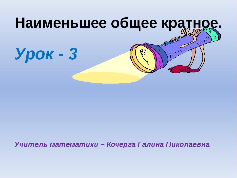 Наименьшее общее кратное. Урок - 3 Учитель математики – Кочерга Галина Никола...