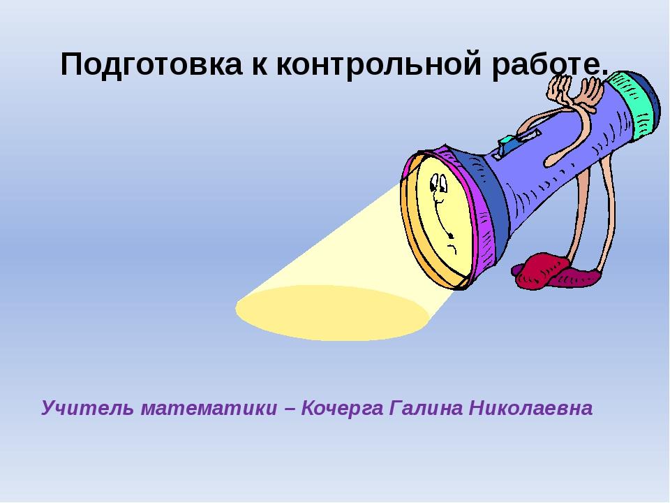 Подготовка к контрольной работе. Учитель математики – Кочерга Галина Николаевна