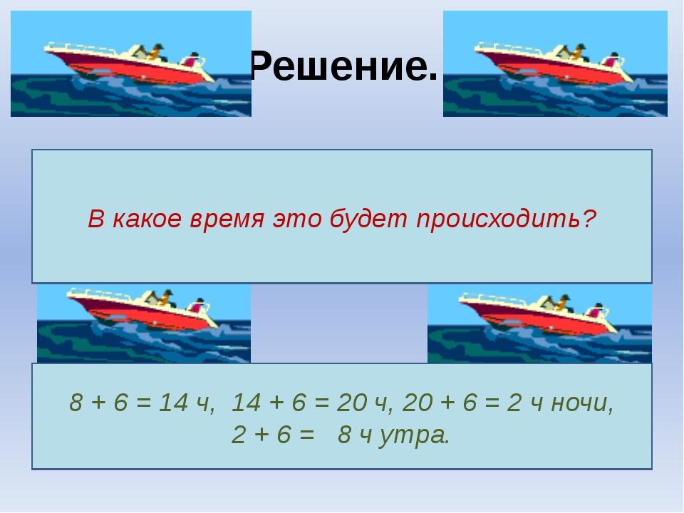 Решение. В какое время это будет происходить? 8 + 6 = 14 ч, 14 + 6 = 20 ч, 20...