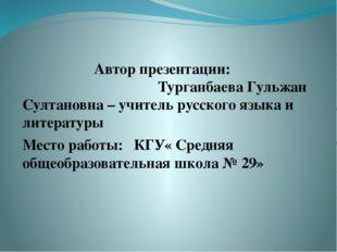 Автор презентации: Турганбаева Гульжан Султановна – учитель русского языка и