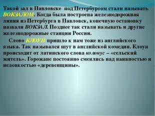 Такой зал в Павловске под Петербургом стали называть ВОКЗАЛОМ. Когда была по