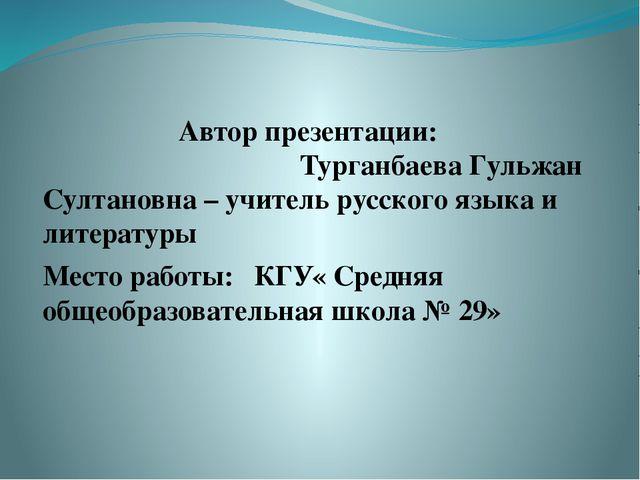 Автор презентации: Турганбаева Гульжан Султановна – учитель русского языка и...