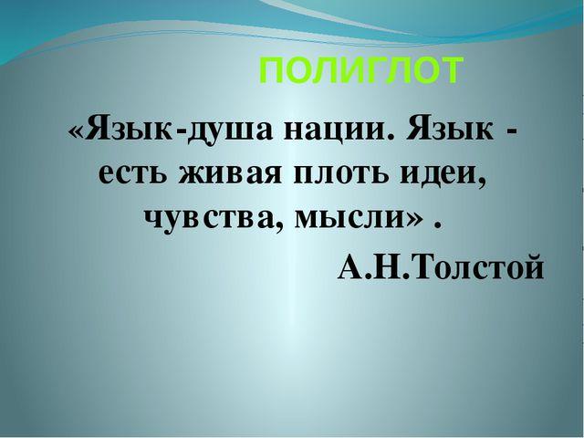 ПОЛИГЛОТ «Язык-душа нации. Язык - есть живая плоть идеи, чувства, мысли» . А...