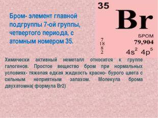 Бром- элемент главной подгруппы 7-ой группы, четвертого периода, с атомным но