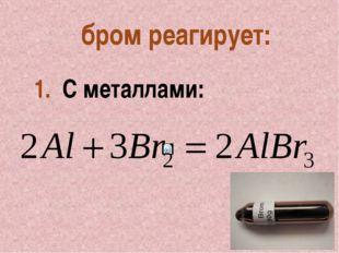 бром реагирует: 1. С металлами: