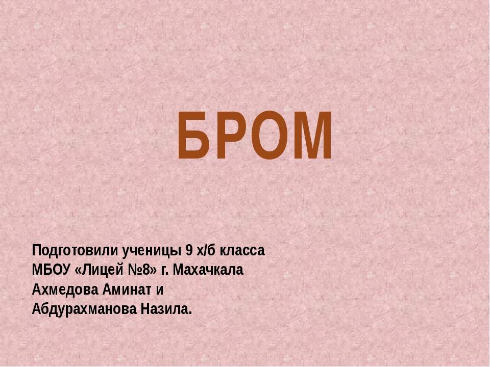 БРОМ Подготовили ученицы 9 х/б класса МБОУ «Лицей №8» г. Махачкала Ахмедова А...