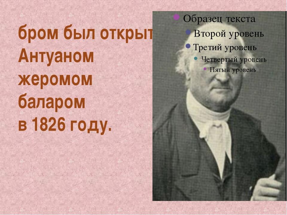 бром был открыт Антуаном жеромом баларом в 1826 году.