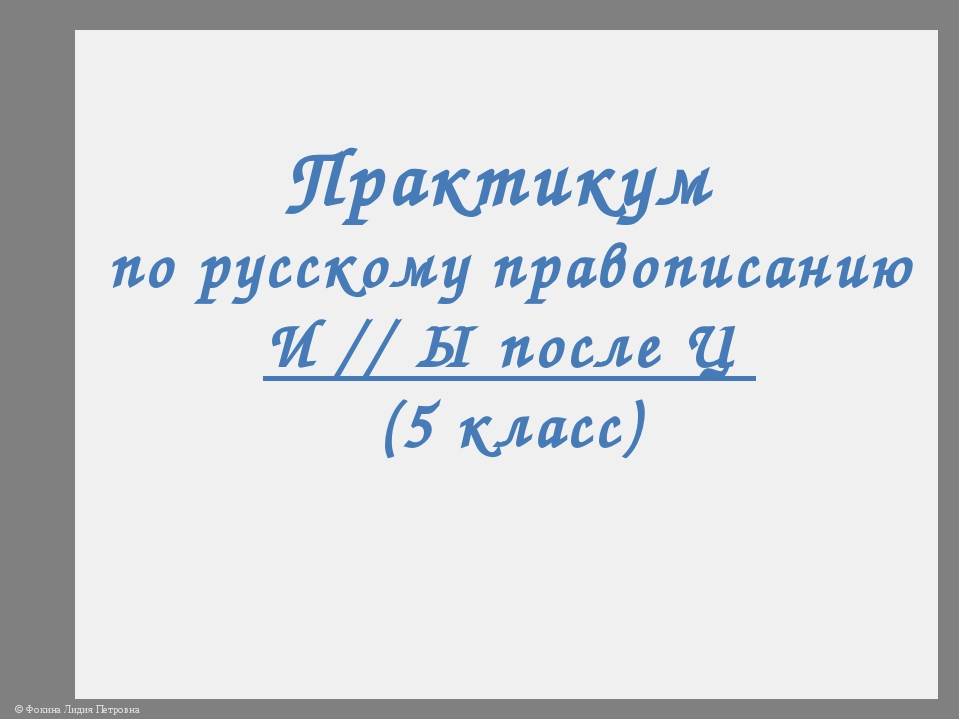 Практикум по русскому правописанию И // Ы после Ц (5 класс) © Фокина Лидия Пе...