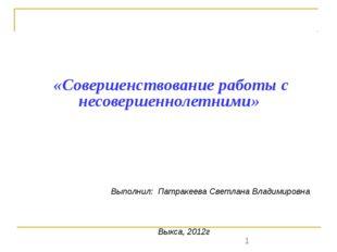 «Совершенствование работы с несовершеннолетними» Выполнил: Патракеева Светла