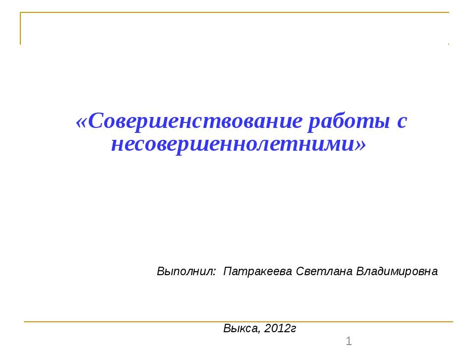 «Совершенствование работы с несовершеннолетними» Выполнил: Патракеева Светла...
