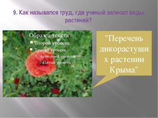 """9. Как назывался труд, где ученый записал виды растений? """"Перечень дикорастущ"""