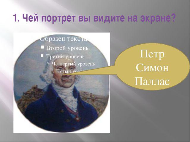 1. Чей портрет вы видите на экране? Петр Симон Паллас