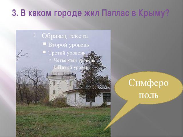 3. В каком городе жил Паллас в Крыму? Симферополь