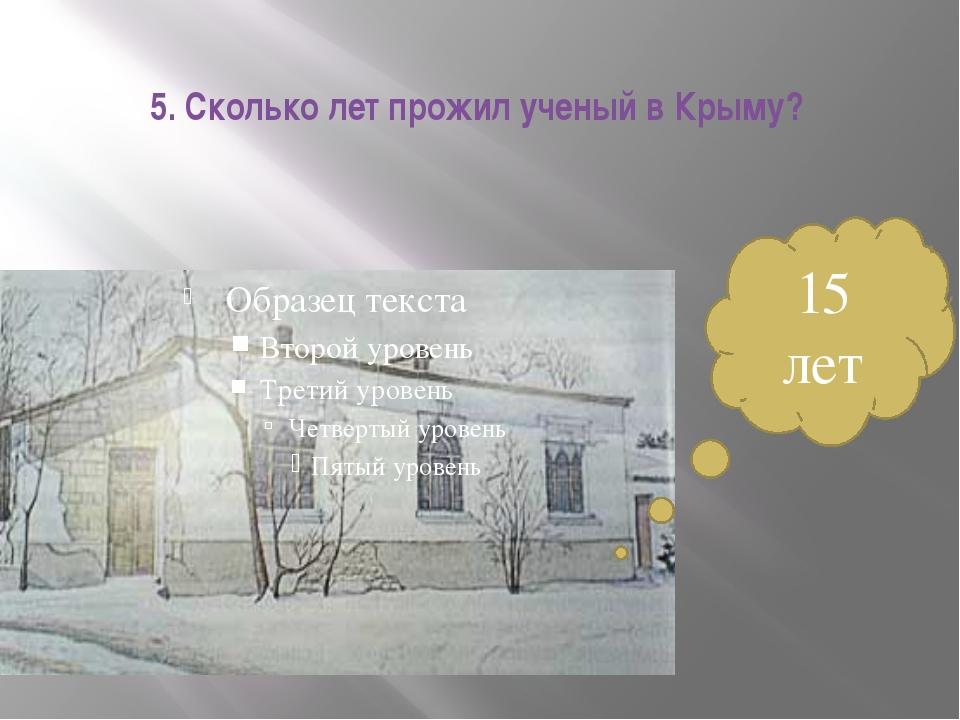 5. Сколько лет прожил ученый в Крыму? 15 лет