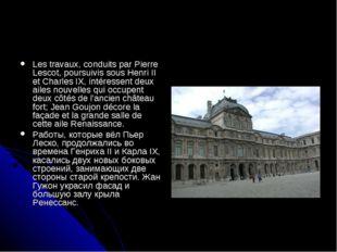 Les travaux, conduits par Pierre Lescot, poursuivis sous Henri II et Charles