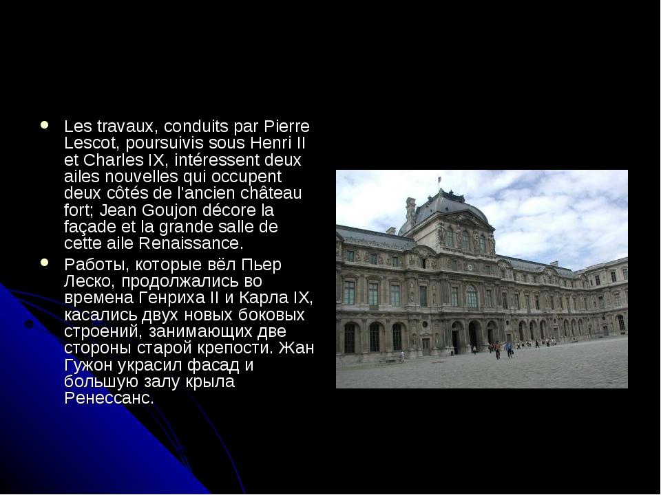 Les travaux, conduits par Pierre Lescot, poursuivis sous Henri II et Charles...
