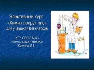 Элективный курс «Химия вокруг нас» для учащихся 8-9 классов КГУ СОШЛ №53 Учит