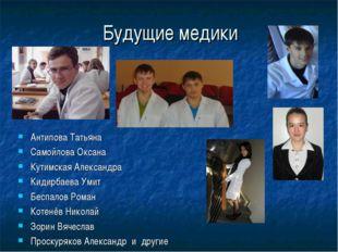 Будущие медики Антипова Татьяна Самойлова Оксана Кутимская Александра Кидирба