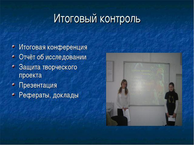 Итоговый контроль Итоговая конференция Отчёт об исследовании Защита творческо...