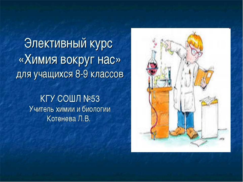 Элективный курс «Химия вокруг нас» для учащихся 8-9 классов КГУ СОШЛ №53 Учит...