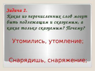 Задача 2. Какие из перечисленных слов могут быть подлежащим и сказуемым, а ка