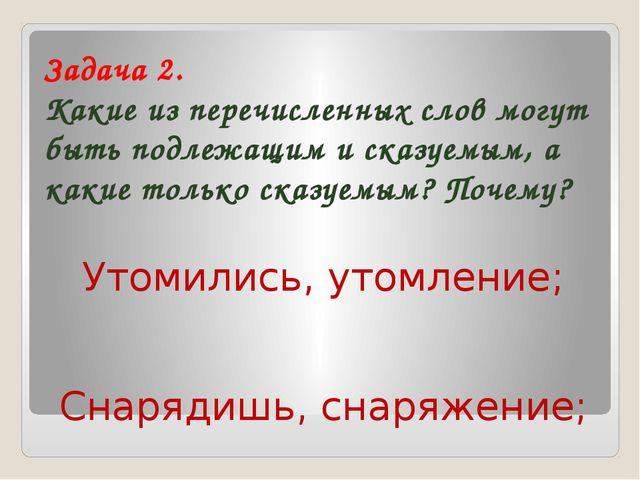 Задача 2. Какие из перечисленных слов могут быть подлежащим и сказуемым, а ка...