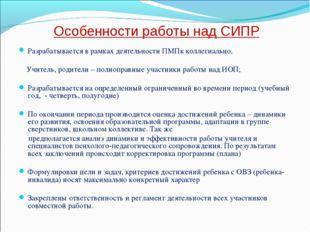 Особенности работы над СИПР Разрабатывается в рамках деятельности ПМПк коллег
