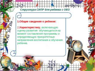 Структура СИПР для ребенка с ОВЗ 1.Общие сведения о ребенке: 2.Характеристик
