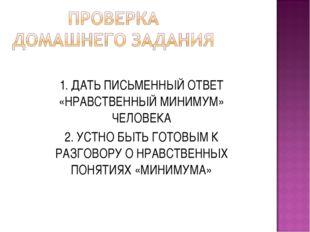 1. ДАТЬ ПИСЬМЕННЫЙ ОТВЕТ «НРАВСТВЕННЫЙ МИНИМУМ» ЧЕЛОВЕКА 2. УСТНО БЫТЬ ГОТОВЫ