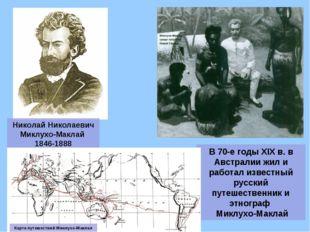 Николай Николаевич Миклухо-Маклай 1846-1888 В 70-е годы XIX в. в Австралии жи