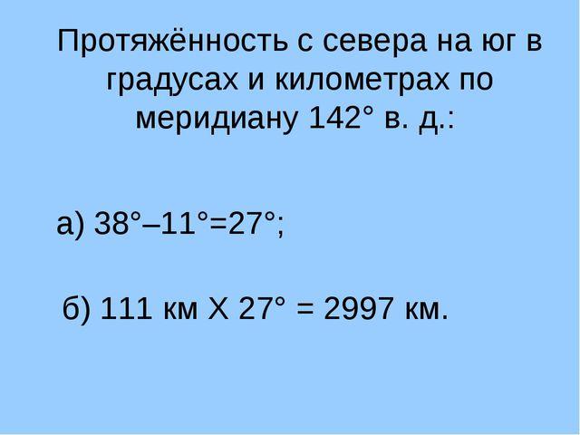 Протяжённость с севера на юг в градусах и километрах по меридиану 142° в. д.:...