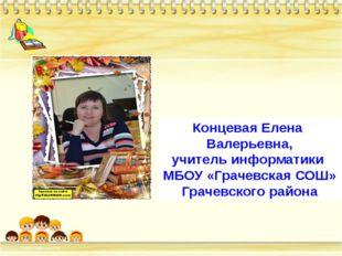 Концевая Елена Валерьевна, учитель информатики МБОУ «Грачевская СОШ» Грачевск