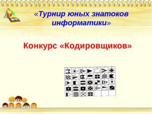 «Турнир юных знатоков информатики» Конкурс «Кодировщиков»