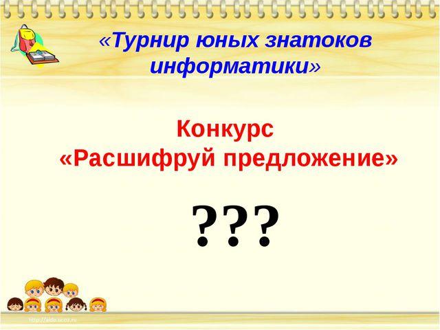 «Турнир юных знатоков информатики» Конкурс «Расшифруй предложение» ???