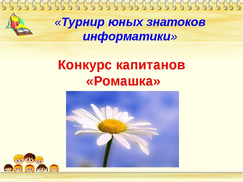 «Турнир юных знатоков информатики» Конкурс капитанов «Ромашка»