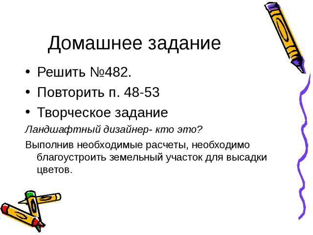 Домашнее задание Решить №482. Повторить п. 48-53 Творческое задание Ландшафтн...