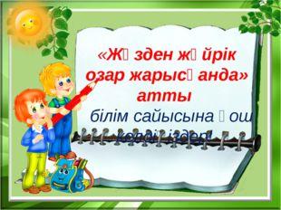 «Жүзден жүйрік озар жарысқанда» атты білім сайысына қош келдіңіздер!