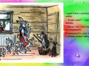 Пришёл Ежик с корзиной, полной грибов. — Хозяин дома?— спросил он Зайчиху. —