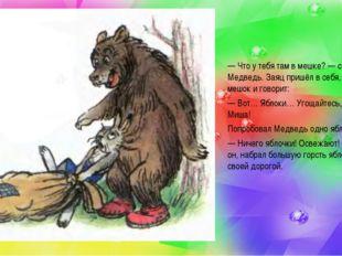 —Что у тебя там в мешке?— спросил Медведь. Заяц пришёл в себя, открыл мешок